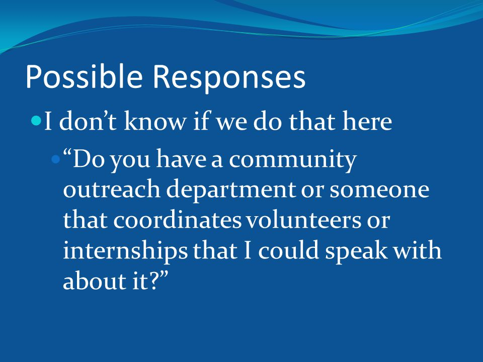 Possible Responses I don't know if we do that here Do you have a community outreach department or someone that coordinates volunteers or internships that I could speak with about it