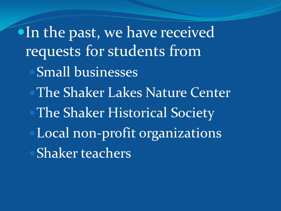 In the past, we have received requests for students from Small businesses The Shaker Lakes Nature Center The Shaker Historical Society Local non-profit organizations Shaker teachers
