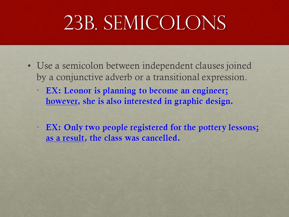 23b. semicolons Use a semicolon between independent clauses joined by a conjunctive adverb or a transitional expression.Use a semicolon between indepe