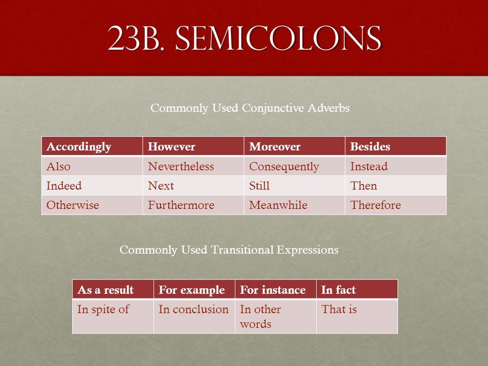 23b. semicolons AccordinglyHoweverMoreoverBesides AlsoNeverthelessConsequentlyInstead IndeedNextStillThen OtherwiseFurthermoreMeanwhileTherefore Commo