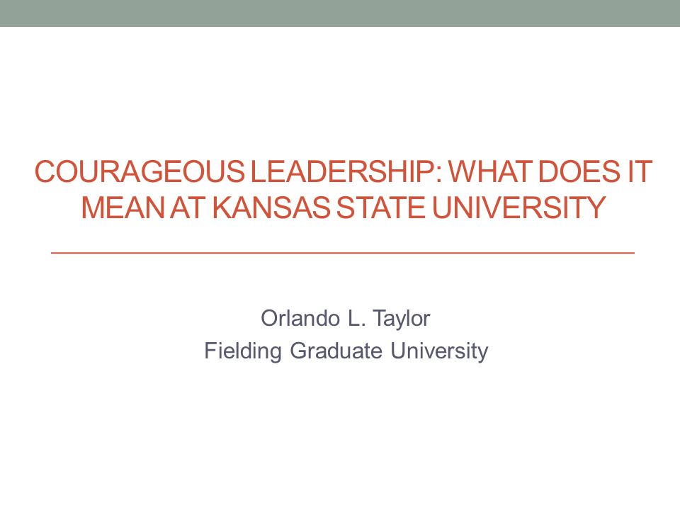COURAGEOUS LEADERSHIP: WHAT DOES IT MEAN AT KANSAS STATE UNIVERSITY Orlando L.