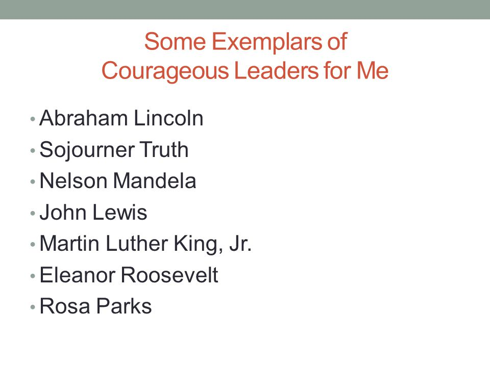 Some Exemplars of Courageous Leaders for Me Abraham Lincoln Sojourner Truth Nelson Mandela John Lewis Martin Luther King, Jr.