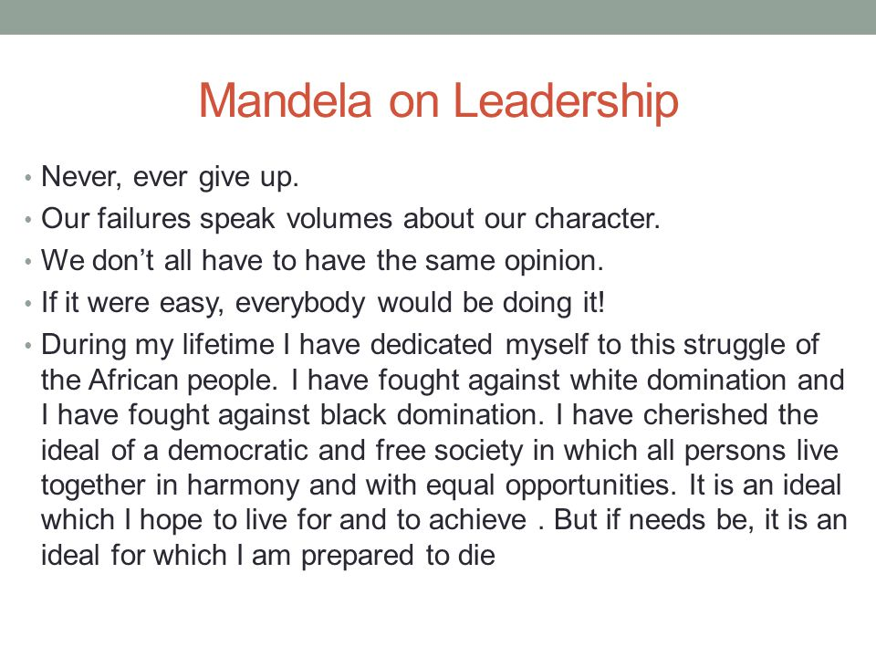 Mandela on Leadership Never, ever give up. Our failures speak volumes about our character.
