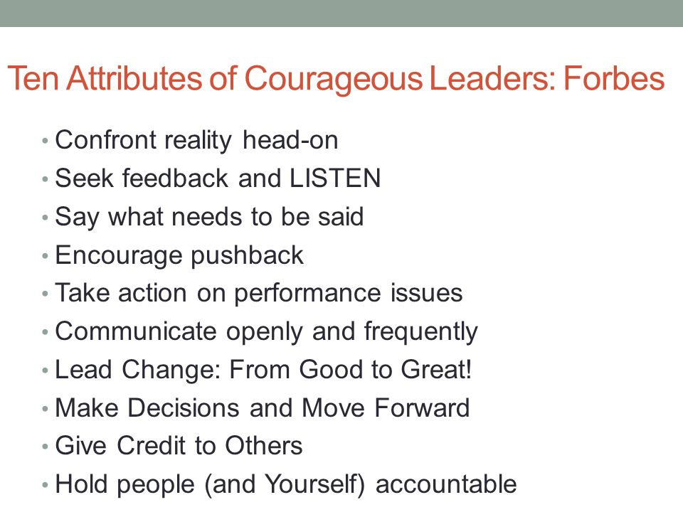 Ten Attributes of Courageous Leaders: Forbes Confront reality head-on Seek feedback and LISTEN Say what needs to be said Encourage pushback Take action on performance issues Communicate openly and frequently Lead Change: From Good to Great.