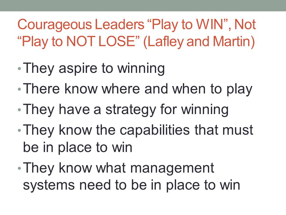 Courageous Leaders Play to WIN , Not Play to NOT LOSE (Lafley and Martin) They aspire to winning There know where and when to play They have a strategy for winning They know the capabilities that must be in place to win They know what management systems need to be in place to win