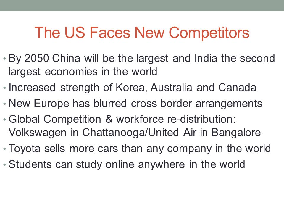 The US Faces New Competitors By 2050 China will be the largest and India the second largest economies in the world Increased strength of Korea, Australia and Canada New Europe has blurred cross border arrangements Global Competition & workforce re-distribution: Volkswagen in Chattanooga/United Air in Bangalore Toyota sells more cars than any company in the world Students can study online anywhere in the world
