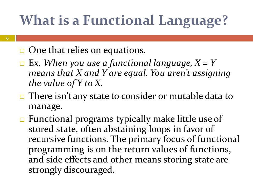 Advantages  In a pure functional language, if a function is called, it is expected that the function not modify any global variables or perform any output.