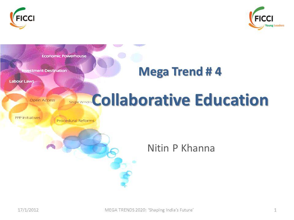 17/1/2012 MEGA TRENDS 2020: 'Shaping India's Future'1 Mega Trend # 4 Collaborative Education Nitin P Khanna