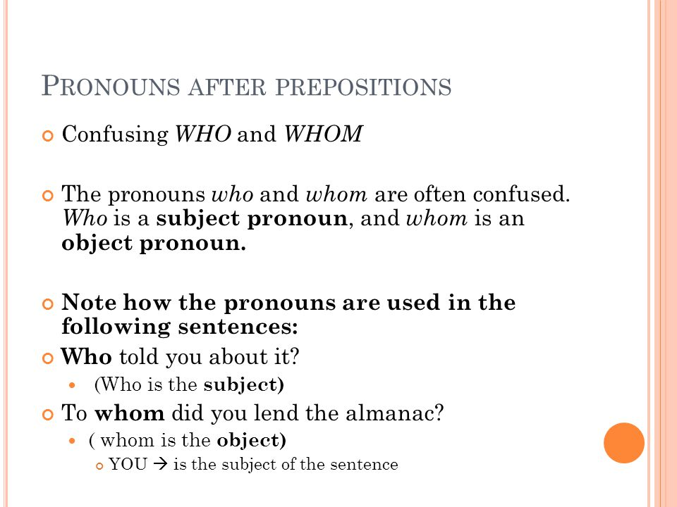 P RONOUNS AFTER PREPOSITIONS Confusing WHO and WHOM The pronouns who and whom are often confused.