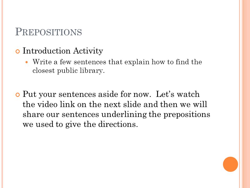 P REPOSITIONAL P HRASES Prepositional Phrases: Can appear anywhere in the sentence- at the beginning, in the middle, or at the end.