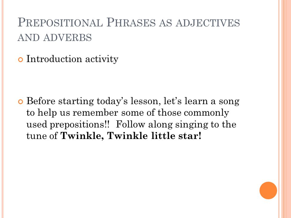 P REPOSITIONAL P HRASES AS ADJECTIVES AND ADVERBS Introduction activity Before starting today's lesson, let's learn a song to help us remember some of those commonly used prepositions!.