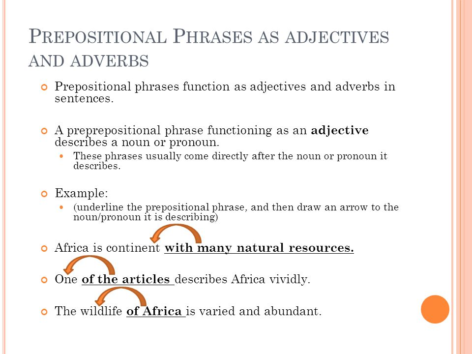 P REPOSITIONAL P HRASES AS ADJECTIVES AND ADVERBS Prepositional phrases function as adjectives and adverbs in sentences.