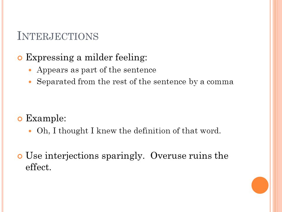 I NTERJECTIONS Expressing a milder feeling: Appears as part of the sentence Separated from the rest of the sentence by a comma Example: Oh, I thought I knew the definition of that word.