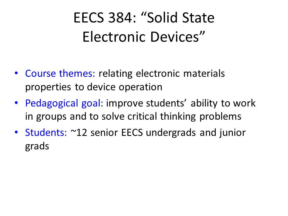 EECS 384: Solid State Electronic Devices Course themes: relating electronic materials properties to device operation Pedagogical goal: improve students' ability to work in groups and to solve critical thinking problems Students: ~12 senior EECS undergrads and junior grads