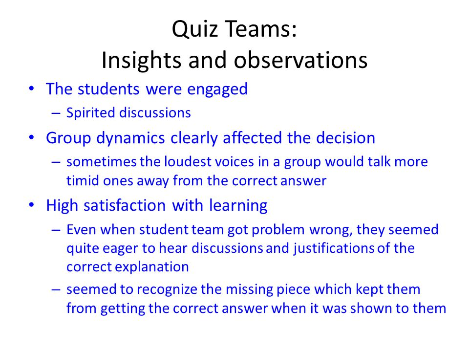 Quiz Teams: Insights and observations The students were engaged – Spirited discussions Group dynamics clearly affected the decision – sometimes the loudest voices in a group would talk more timid ones away from the correct answer High satisfaction with learning – Even when student team got problem wrong, they seemed quite eager to hear discussions and justifications of the correct explanation – seemed to recognize the missing piece which kept them from getting the correct answer when it was shown to them