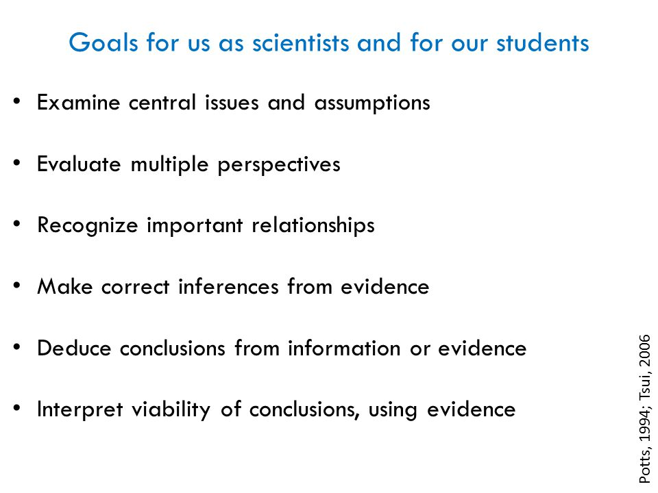 Goals for us as scientists and for our students Potts, 1994; Tsui, 2006 Examine central issues and assumptions Evaluate multiple perspectives Recognize important relationships Make correct inferences from evidence Deduce conclusions from information or evidence Interpret viability of conclusions, using evidence