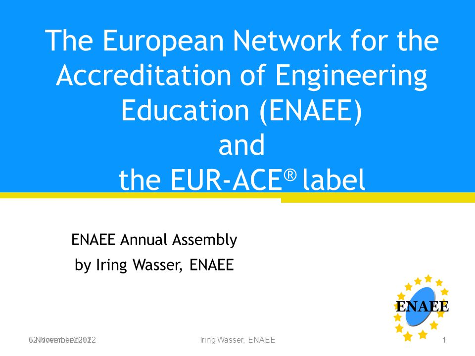 6 November 2012Iring Wasser, ENAEE The European Network for the Accreditation of Engineering Education (ENAEE) and the EUR-ACE ® label ENAEE Annual Assembly by Iring Wasser, ENAEE 12 November 20121 1