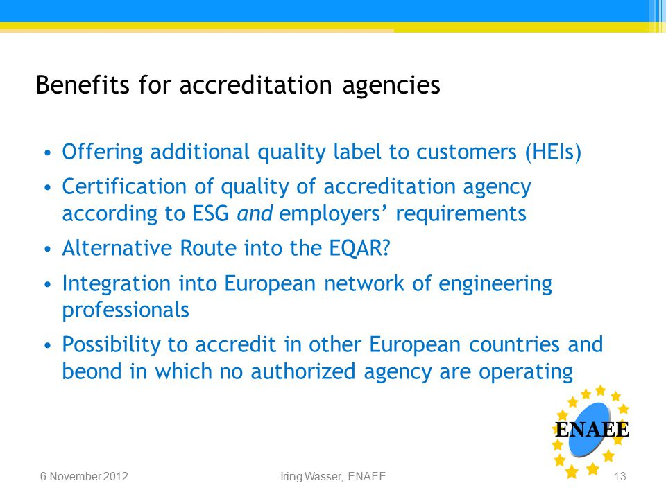 Iring Wasser, ENAEE6 November 2012 Benefits for accreditation agencies Offering additional quality label to customers (HEIs) Certification of quality of accreditation agency according to ESG and employers' requirements Alternative Route into the EQAR.