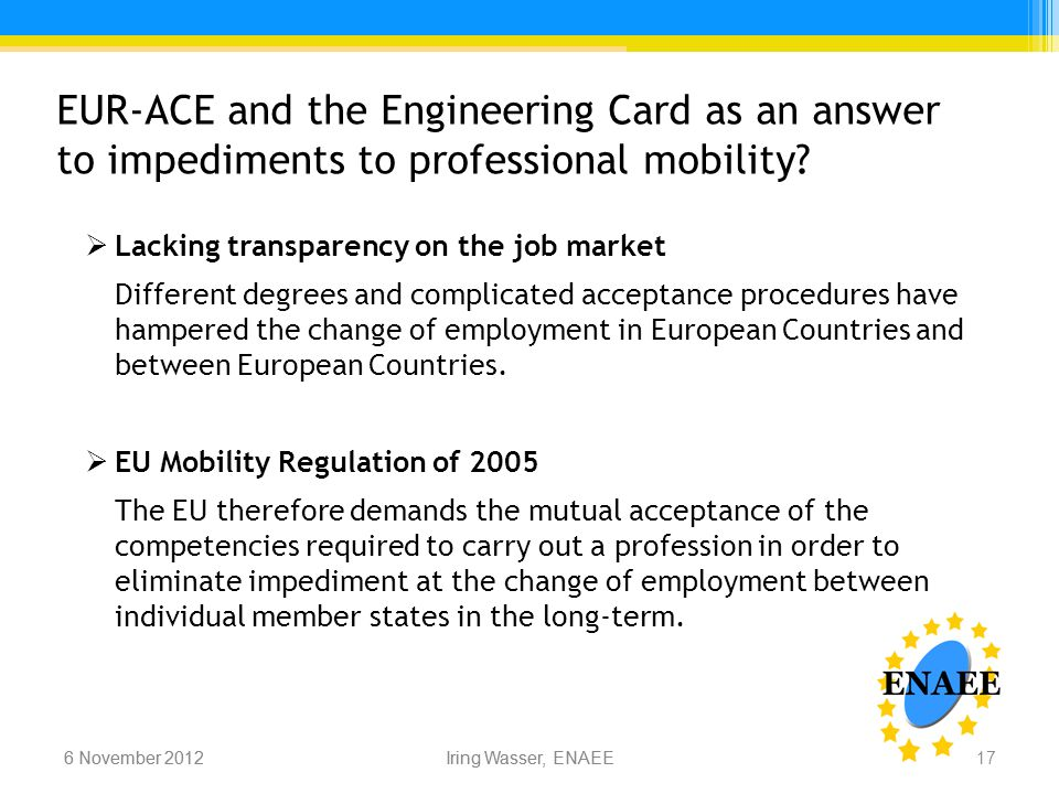 Iring Wasser, ENAEE6 November 2012 EUR-ACE and the Engineering Card as an answer to impediments to professional mobility.
