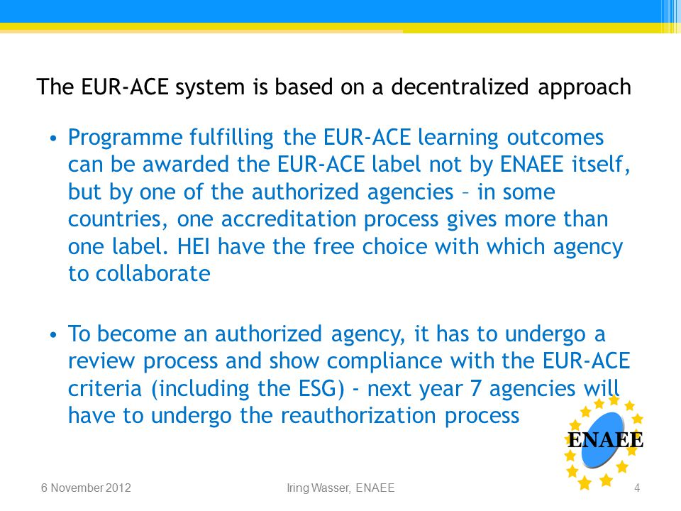 Iring Wasser, ENAEE6 November 2012 The EUR-ACE system is based on a decentralized approach 6 November 2012Iring Wasser, ENAEE Programme fulfilling the EUR-ACE learning outcomes can be awarded the EUR-ACE label not by ENAEE itself, but by one of the authorized agencies – in some countries, one accreditation process gives more than one label.