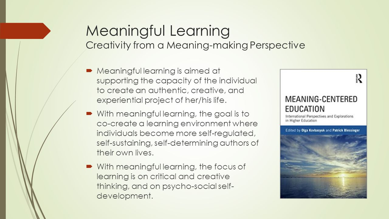 Meaningful Learning Creativity from a Meaning-making Perspective  Meaningful learning is aimed at supporting the capacity of the individual to create an authentic, creative, and experiential project of her/his life.