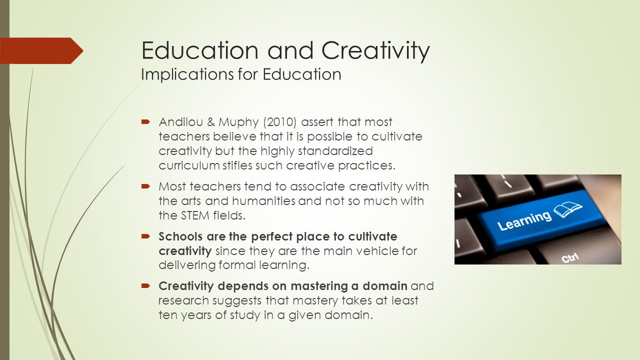 Education and Creativity Implications for Education  Andilou & Muphy (2010) assert that most teachers believe that it is possible to cultivate creativity but the highly standardized curriculum stifles such creative practices.
