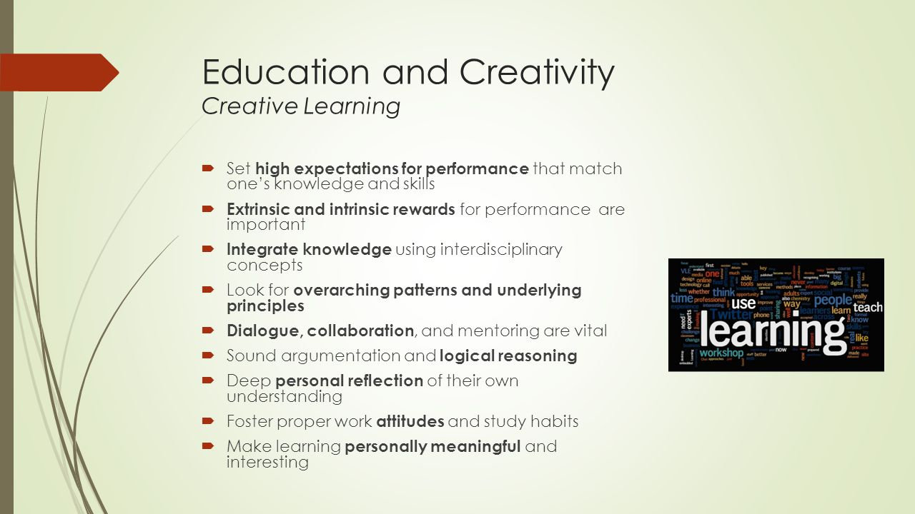 Education and Creativity Creative Learning  Set high expectations for performance that match one's knowledge and skills  Extrinsic and intrinsic rewards for performance are important  Integrate knowledge using interdisciplinary concepts  Look for overarching patterns and underlying principles  Dialogue, collaboration, and mentoring are vital  Sound argumentation and logical reasoning  Deep personal reflection of their own understanding  Foster proper work attitudes and study habits  Make learning personally meaningful and interesting