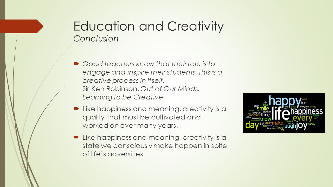 Education and Creativity Conclusion  Good teachers know that their role is to engage and inspire their students.