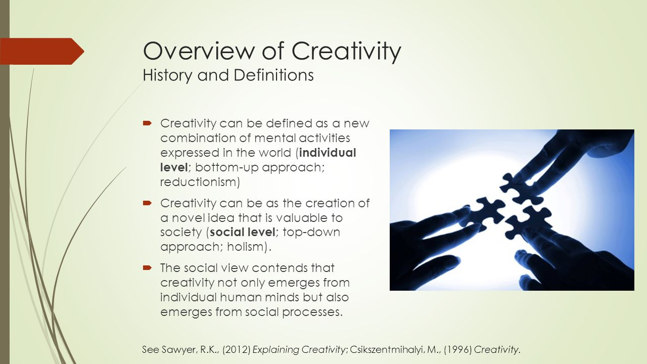 Overview of Creativity History and Definitions  Creativity can be defined as a new combination of mental activities expressed in the world ( individual level ; bottom-up approach; reductionism)  Creativity can be as the creation of a novel idea that is valuable to society ( social level ; top-down approach; holism).