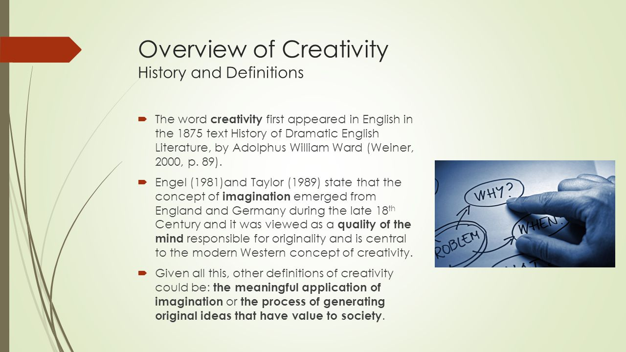 Overview of Creativity History and Definitions  The word creativity first appeared in English in the 1875 text History of Dramatic English Literature, by Adolphus William Ward (Weiner, 2000, p.