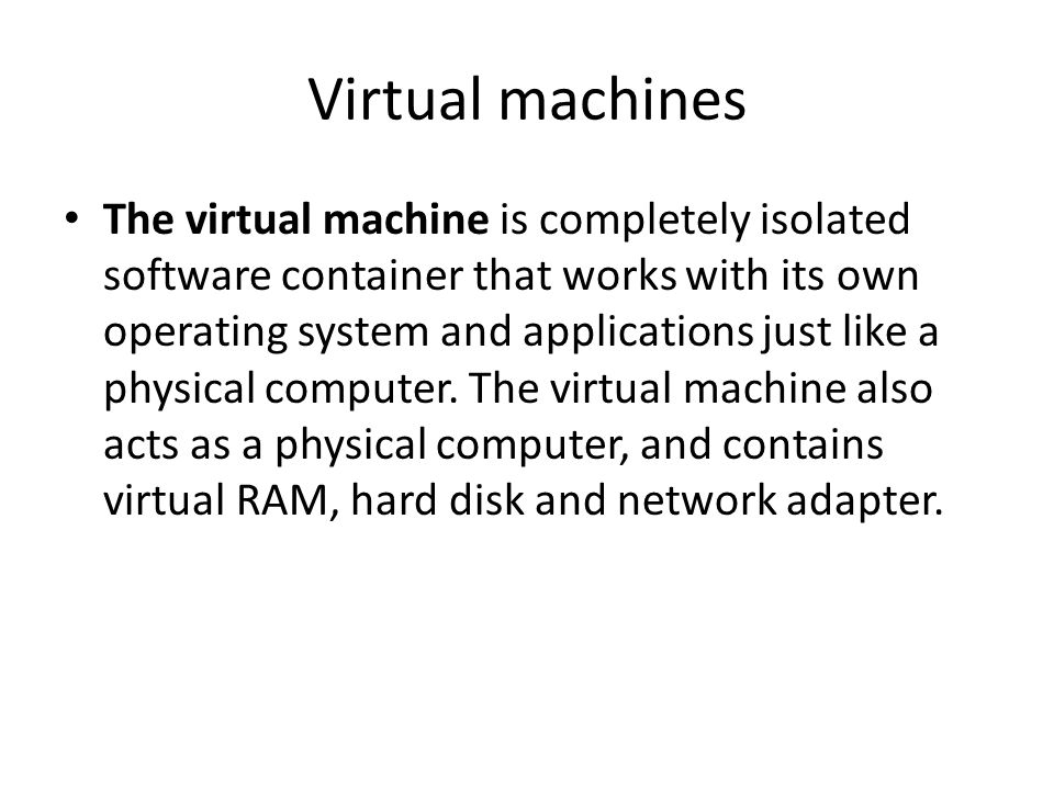 Virtual machines The virtual machine is completely isolated software container that works with its own operating system and applications just like a physical computer.