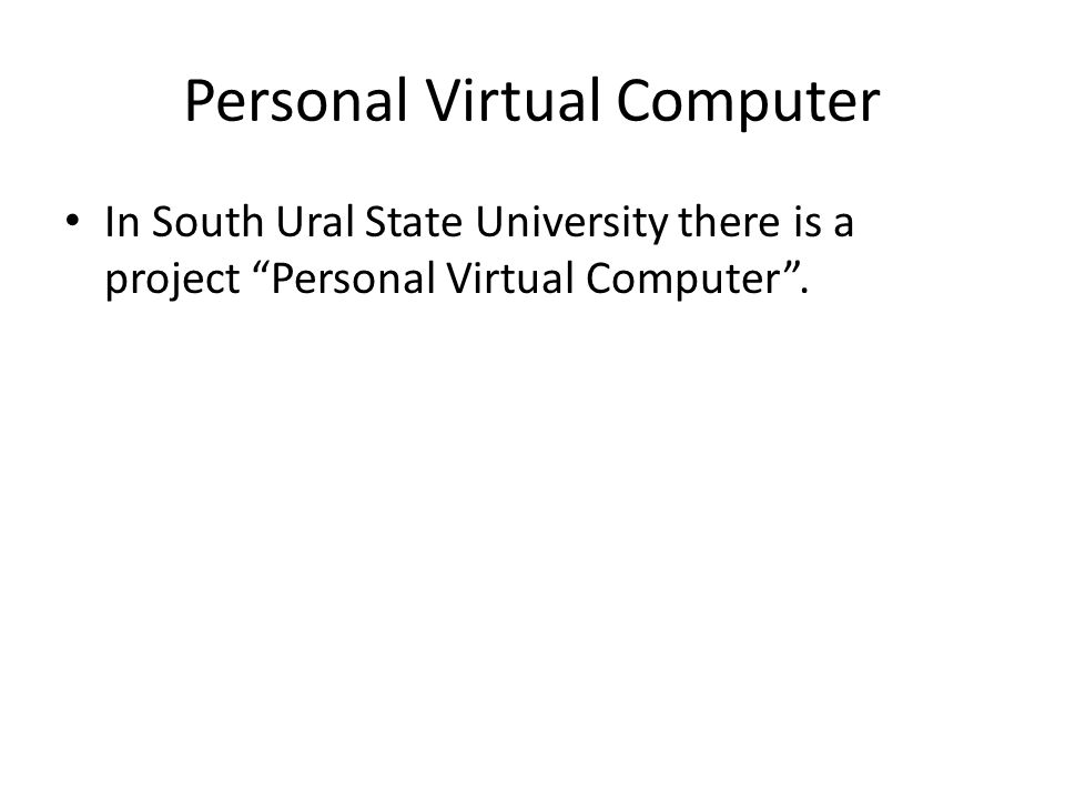 Personal Virtual Computer In South Ural State University there is a project Personal Virtual Computer .