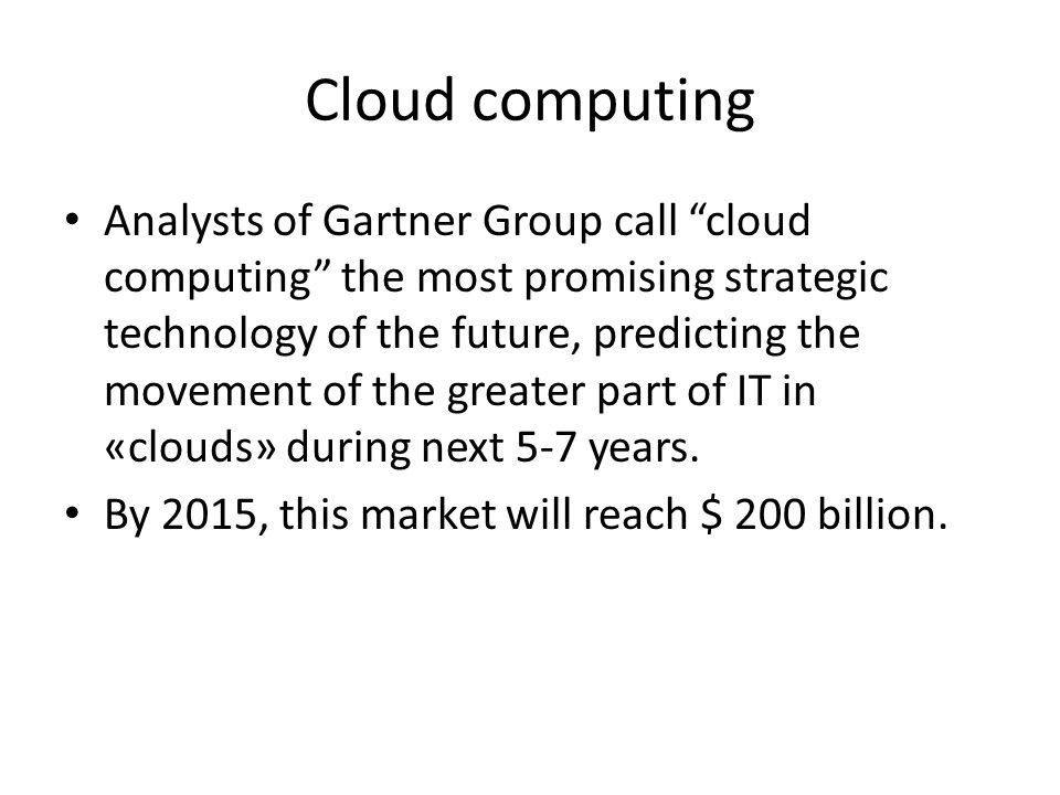 Cloud computing Analysts of Gartner Group call cloud computing the most promising strategic technology of the future, predicting the movement of the greater part of IT in «clouds» during next 5-7 years.