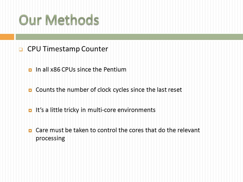  CPU Timestamp Counter  In all x86 CPUs since the Pentium  Counts the number of clock cycles since the last reset  It's a little tricky in multi-core environments  Care must be taken to control the cores that do the relevant processing