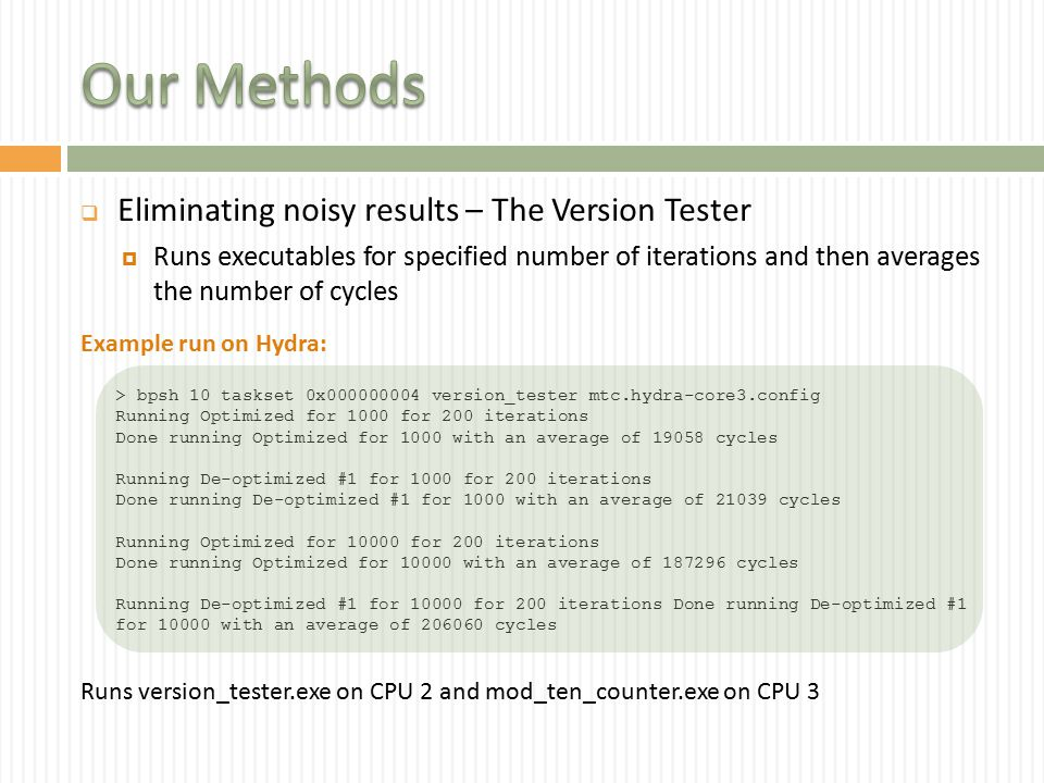  Eliminating noisy results – The Version Tester  Runs executables for specified number of iterations and then averages the number of cycles > bpsh 10 taskset 0x000000004 version_tester mtc.hydra-core3.config Running Optimized for 1000 for 200 iterations Done running Optimized for 1000 with an average of 19058 cycles Running De-optimized #1 for 1000 for 200 iterations Done running De-optimized #1 for 1000 with an average of 21039 cycles Running Optimized for 10000 for 200 iterations Done running Optimized for 10000 with an average of 187296 cycles Running De-optimized #1 for 10000 for 200 iterations Done running De-optimized #1 for 10000 with an average of 206060 cycles Example run on Hydra: Runs version_tester.exe on CPU 2 and mod_ten_counter.exe on CPU 3