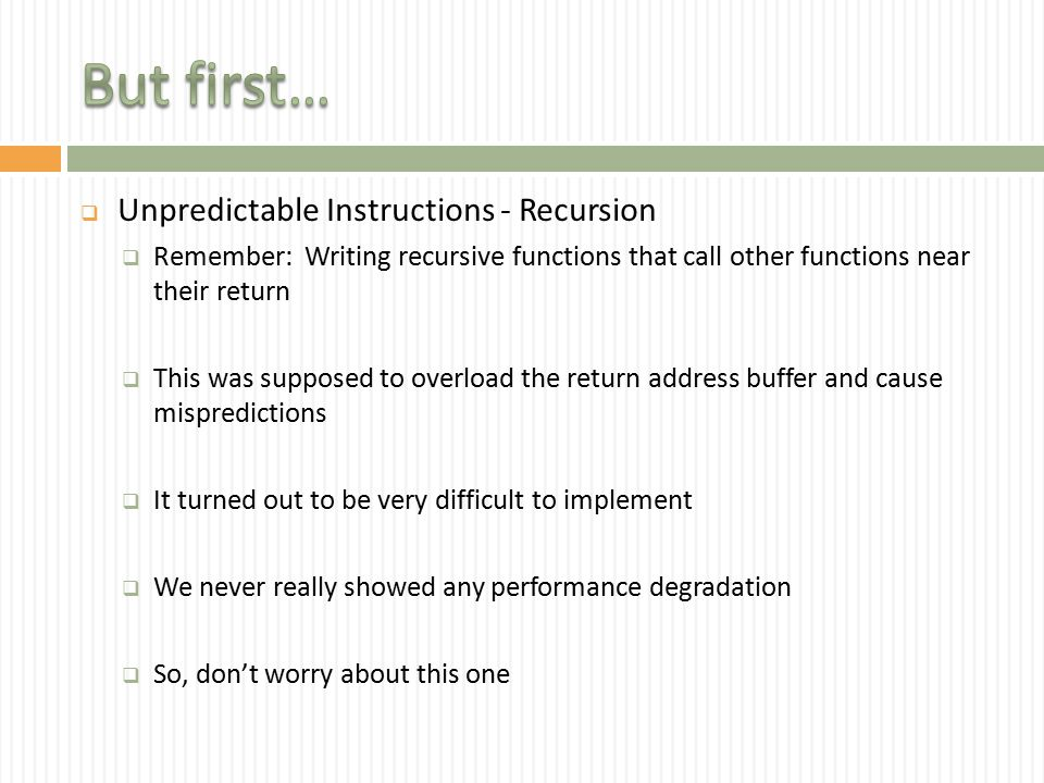  Unpredictable Instructions - Recursion  Remember: Writing recursive functions that call other functions near their return  This was supposed to overload the return address buffer and cause mispredictions  It turned out to be very difficult to implement  We never really showed any performance degradation  So, don't worry about this one
