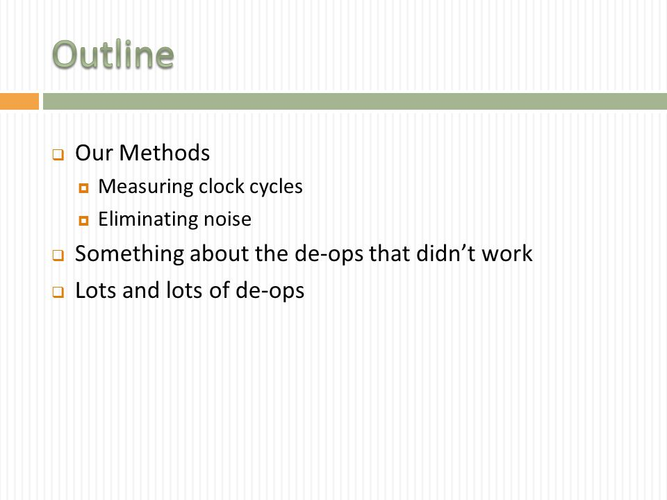  Our Methods  Measuring clock cycles  Eliminating noise  Something about the de-ops that didn't work  Lots and lots of de-ops