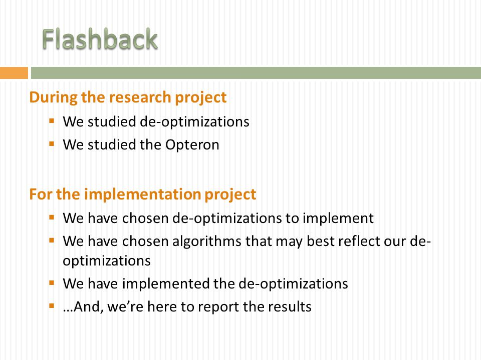 During the research project  We studied de-optimizations  We studied the Opteron For the implementation project  We have chosen de-optimizations to implement  We have chosen algorithms that may best reflect our de- optimizations  We have implemented the de-optimizations  …And, we're here to report the results