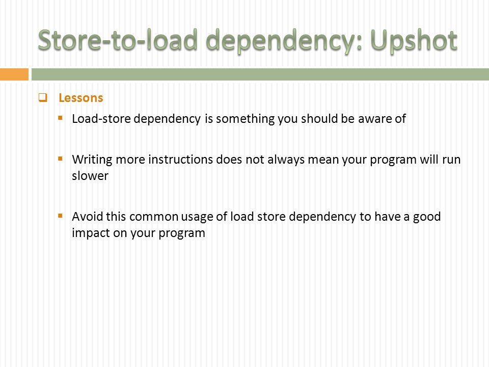  Lessons  Load-store dependency is something you should be aware of  Writing more instructions does not always mean your program will run slower  Avoid this common usage of load store dependency to have a good impact on your program