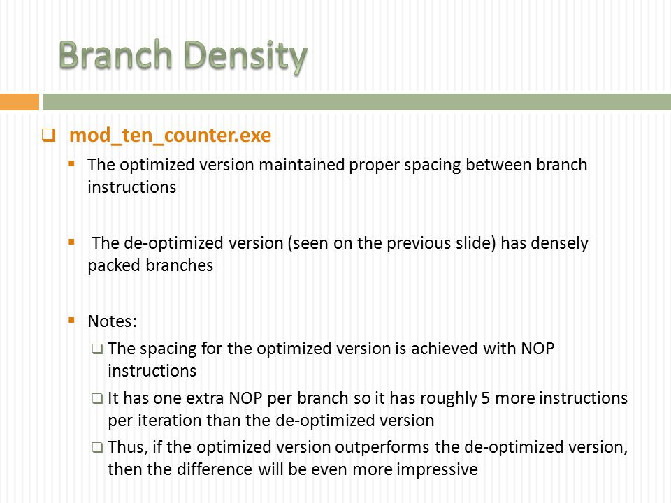  mod_ten_counter.exe  The optimized version maintained proper spacing between branch instructions  The de-optimized version (seen on the previous slide) has densely packed branches  Notes:  The spacing for the optimized version is achieved with NOP instructions  It has one extra NOP per branch so it has roughly 5 more instructions per iteration than the de-optimized version  Thus, if the optimized version outperforms the de-optimized version, then the difference will be even more impressive