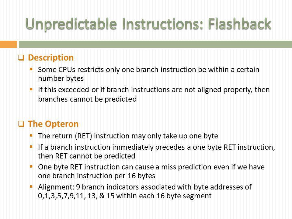  Description  Some CPUs restricts only one branch instruction be within a certain number bytes  If this exceeded or if branch instructions are not aligned properly, then branches cannot be predic ted  The Opteron  The return (RET) instruction may only take up one byte  If a branch instruction immediately precedes a one byte RET instruction, then RET cannot be predicted  One byte RET instruction can cause a miss prediction even if we have one branch instruction per 16 bytes  Alignment: 9 branch indicators associated with byte addresses of 0,1,3,5,7,9,11, 13, & 15 within each 16 byte segment