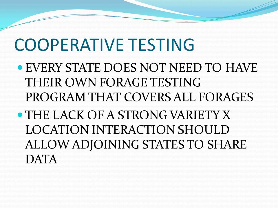 COOPERATIVE TESTING EVERY STATE DOES NOT NEED TO HAVE THEIR OWN FORAGE TESTING PROGRAM THAT COVERS ALL FORAGES THE LACK OF A STRONG VARIETY X LOCATION INTERACTION SHOULD ALLOW ADJOINING STATES TO SHARE DATA