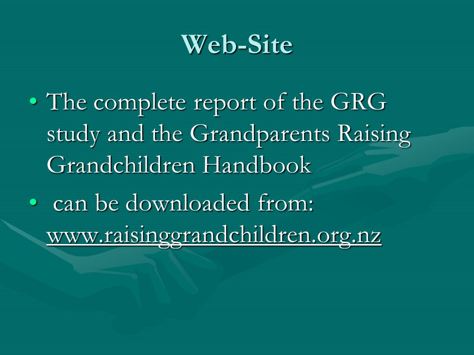 Web-Site The complete report of the GRG study and the Grandparents Raising Grandchildren HandbookThe complete report of the GRG study and the Grandparents Raising Grandchildren Handbook can be downloaded from: www.raisinggrandchildren.org.nz can be downloaded from: www.raisinggrandchildren.org.nz