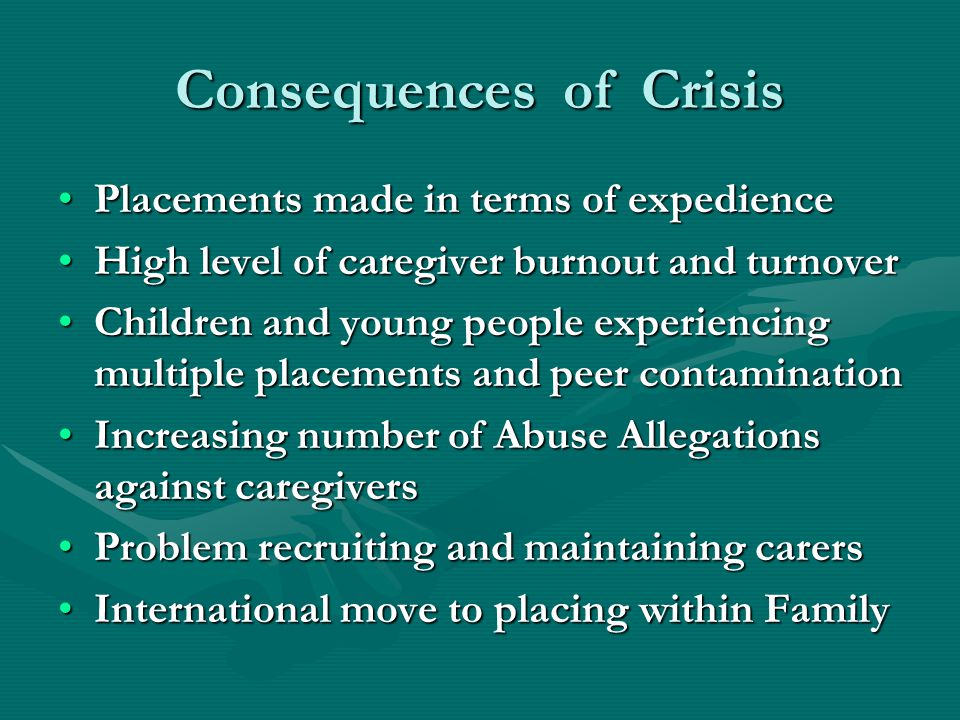 Consequences of Crisis Placements made in terms of expediencePlacements made in terms of expedience High level of caregiver burnout and turnoverHigh level of caregiver burnout and turnover Children and young people experiencing multiple placements and peer contaminationChildren and young people experiencing multiple placements and peer contamination Increasing number of Abuse Allegations against caregiversIncreasing number of Abuse Allegations against caregivers Problem recruiting and maintaining carersProblem recruiting and maintaining carers International move to placing within FamilyInternational move to placing within Family
