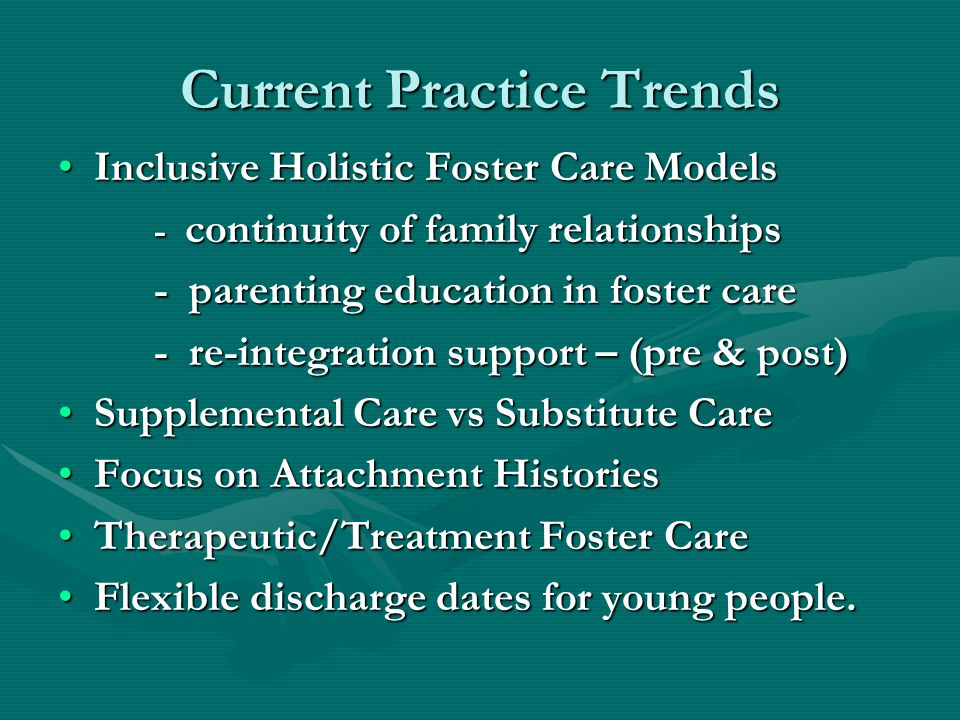 Current Practice Trends Inclusive Holistic Foster Care ModelsInclusive Holistic Foster Care Models - continuity of family relationships - parenting education in foster care - re-integration support – (pre & post) Supplemental Care vs Substitute CareSupplemental Care vs Substitute Care Focus on Attachment HistoriesFocus on Attachment Histories Therapeutic/Treatment Foster CareTherapeutic/Treatment Foster Care Flexible discharge dates for young people.Flexible discharge dates for young people.
