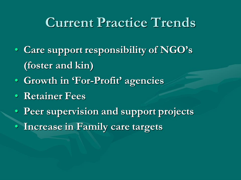 Current Practice Trends Care support responsibility of NGO'sCare support responsibility of NGO's (foster and kin) Growth in 'For-Profit' agenciesGrowt
