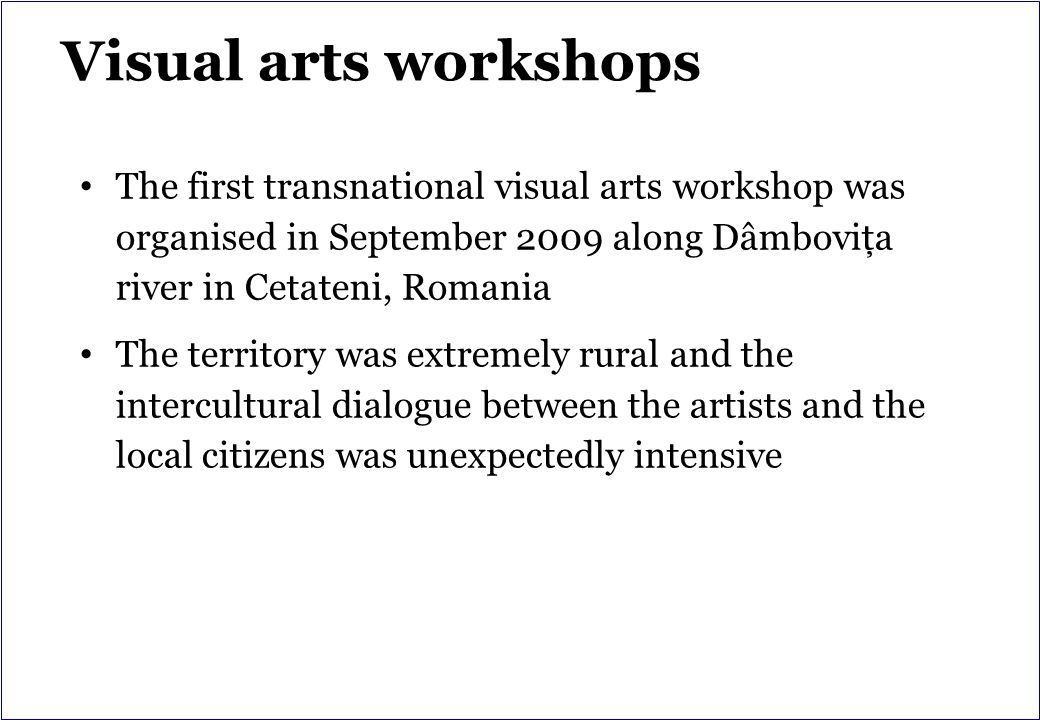 Visual arts workshops The first transnational visual arts workshop was organised in September 2009 along Dâmboviţa river in Cetateni, Romania The territory was extremely rural and the intercultural dialogue between the artists and the local citizens was unexpectedly intensive