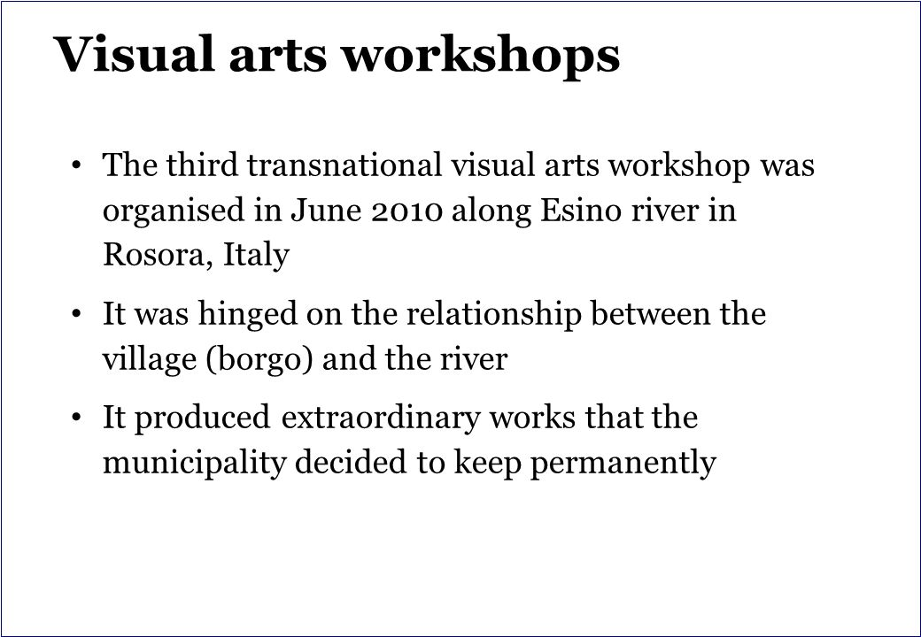 Visual arts workshops The third transnational visual arts workshop was organised in June 2010 along Esino river in Rosora, Italy It was hinged on the relationship between the village (borgo) and the river It produced extraordinary works that the municipality decided to keep permanently