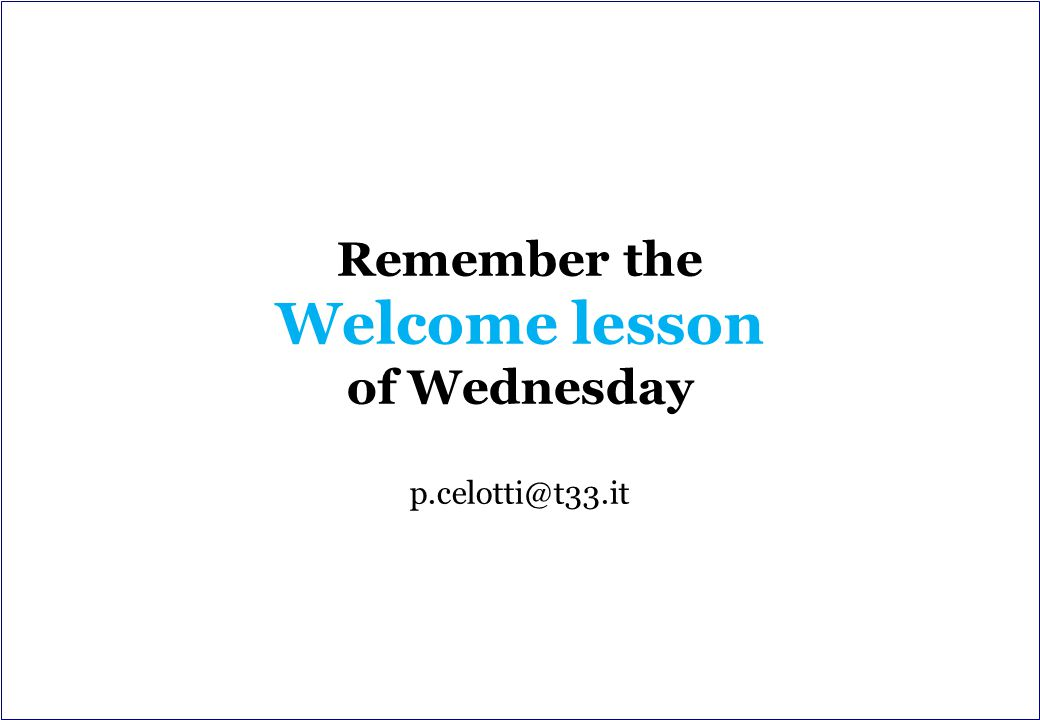 Remember the Welcome lesson of Wednesday p.celotti@t33.it