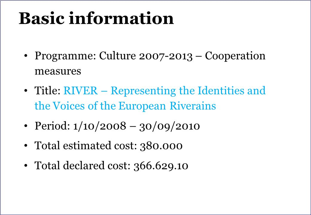 Basic information Programme: Culture 2007-2013 – Cooperation measures Title: RIVER – Representing the Identities and the Voices of the European Riverains Period: 1/10/2008 – 30/09/2010 Total estimated cost: 380.000 Total declared cost: 366.629.10